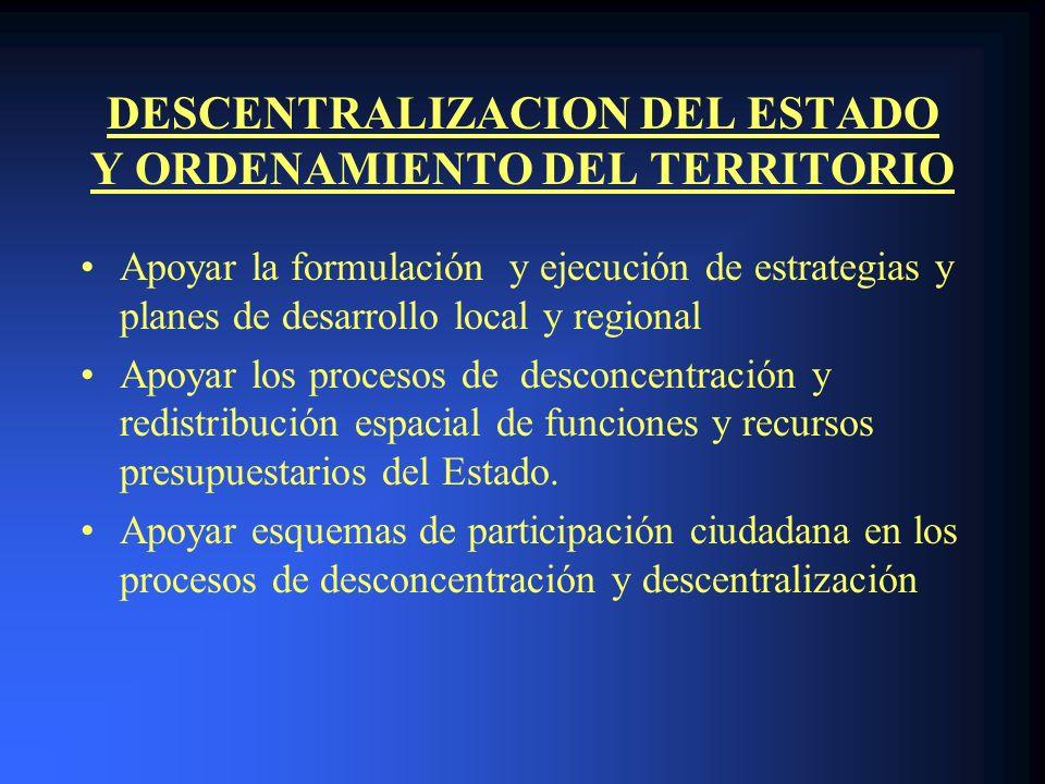 DESCENTRALIZACION DEL ESTADO Y ORDENAMIENTO DEL TERRITORIO Apoyar la formulación y ejecución de estrategias y planes de desarrollo local y regional Apoyar los procesos de desconcentración y redistribución espacial de funciones y recursos presupuestarios del Estado.