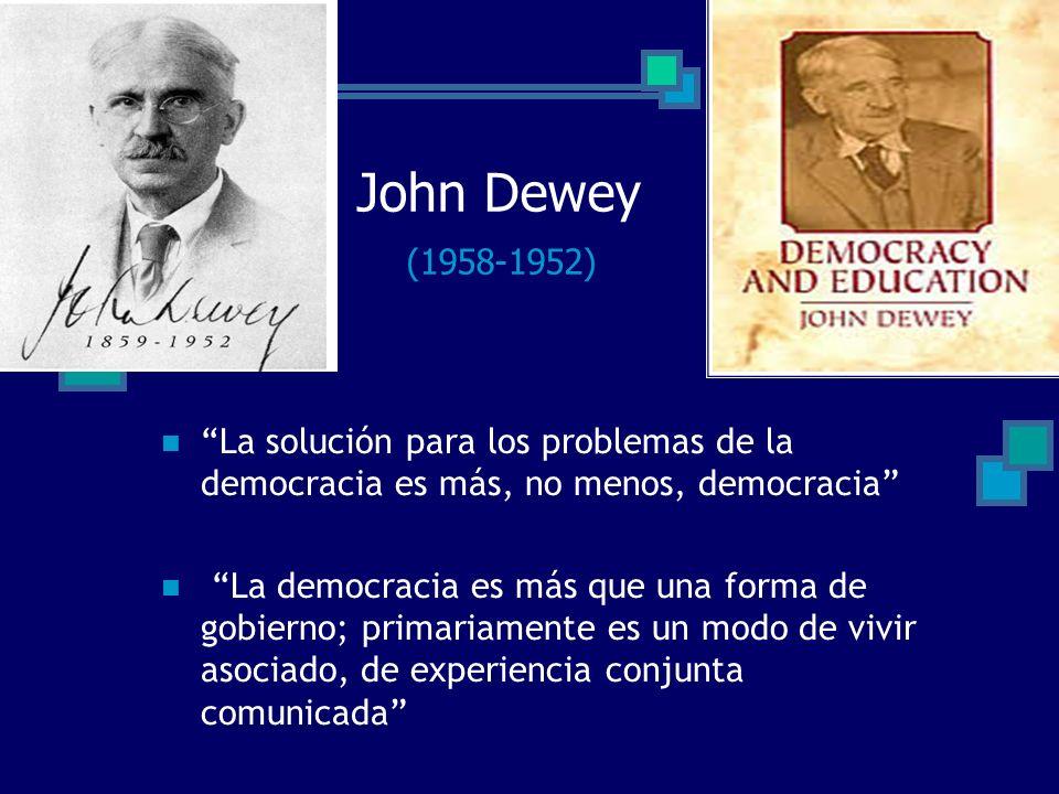 John Dewey (1958-1952) La solución para los problemas de la democracia es más, no menos, democracia La democracia es más que una forma de gobierno; pr