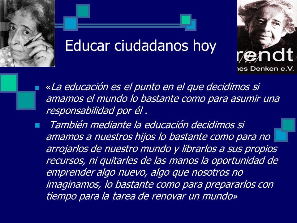 Educar ciudadanos hoy « La educación es el punto en el que decidimos si amamos el mundo lo bastante como para asumir una responsabilidad por él. Tambi