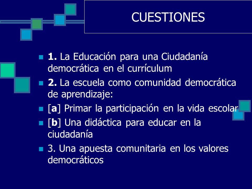 CUESTIONES 1. La Educación para una Ciudadanía democrática en el currículum 2. La escuela como comunidad democrática de aprendizaje: [a] Primar la par