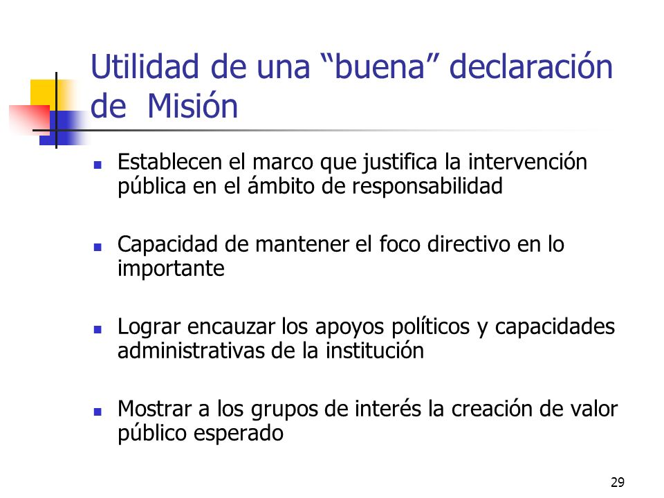 28 Aspectos a considerar en la declaración de la Misión Nivel de concreción o abstracción: Ejemplos: Humanizar el trato a los jóvenes Departamento Juv