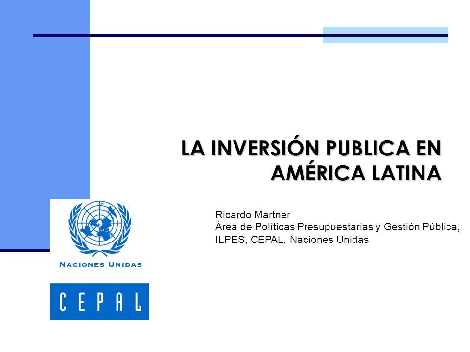 LA INVERSIÓN PUBLICA EN AMÉRICA LATINA Ricardo Martner Área de Políticas Presupuestarias y Gestión Pública, ILPES, CEPAL, Naciones Unidas