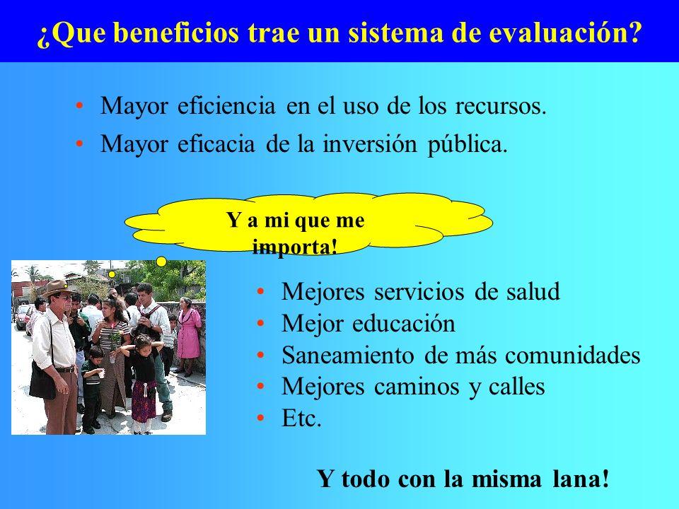 ¿Que beneficios trae un sistema de evaluación? Mayor eficiencia en el uso de los recursos. Mayor eficacia de la inversión pública. Y a mi que me impor