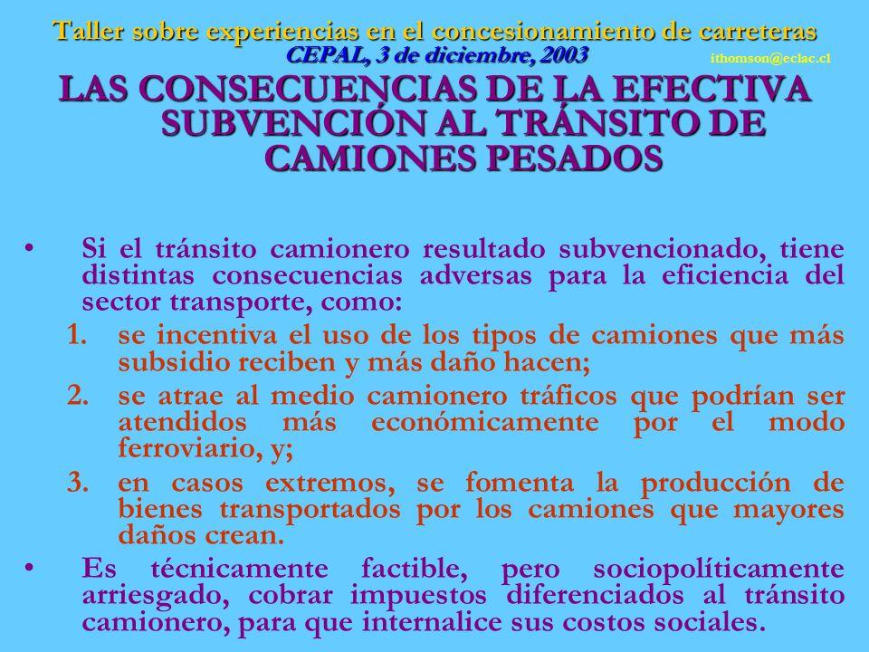 Taller sobre experiencias en el concesionamiento de carreteras CEPAL, 3 de diciembre, 2003 LAS CONSECUENCIAS DE LA EFECTIVA SUBVENCIÓN AL TRÁNSITO DE CAMIONES PESADOS Si el tránsito camionero resultado subvencionado, tiene distintas consecuencias adversas para la eficiencia del sector transporte, como: 1.se incentiva el uso de los tipos de camiones que más subsidio reciben y más daño hacen; 2.se atrae al medio camionero tráficos que podrían ser atendidos más económicamente por el modo ferroviario, y; 3.en casos extremos, se fomenta la producción de bienes transportados por los camiones que mayores daños crean.