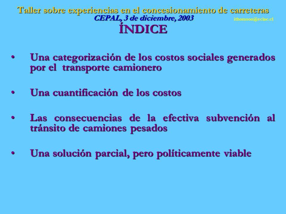 ÍNDICE Una categorización de los costos sociales generados por el transporte camioneroUna categorización de los costos sociales generados por el transporte camionero Una cuantificación de los costosUna cuantificación de los costos Las consecuencias de la efectiva subvención al tránsito de camiones pesadosLas consecuencias de la efectiva subvención al tránsito de camiones pesados Una solución parcial, pero políticamente viableUna solución parcial, pero políticamente viable ithomson@eclac.cl