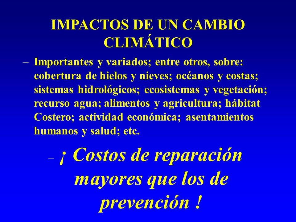 IMPACTOS DE UN CAMBIO CLIMÁTICO –Importantes y variados; entre otros, sobre: cobertura de hielos y nieves; océanos y costas; sistemas hidrológicos; ecosistemas y vegetación; recurso agua; alimentos y agricultura; hábitat Costero; actividad económica; asentamientos humanos y salud; etc.
