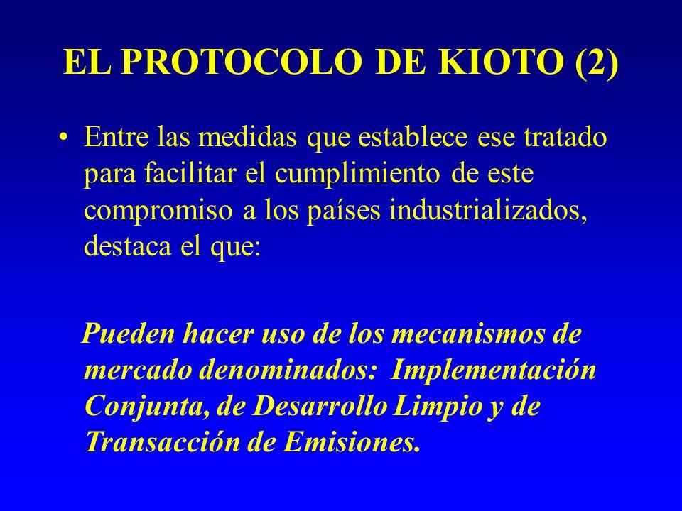 EL PROTOCOLO DE KIOTO (2) Entre las medidas que establece ese tratado para facilitar el cumplimiento de este compromiso a los países industrializados, destaca el que: Pueden hacer uso de los mecanismos de mercado denominados: Implementación Conjunta, de Desarrollo Limpio y de Transacción de Emisiones.