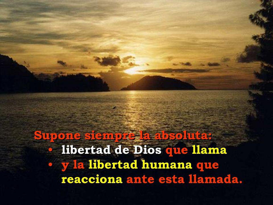 Supone siempre la absoluta: libertad de Dios que llama y la libertad humana que reacciona ante esta llamada..
