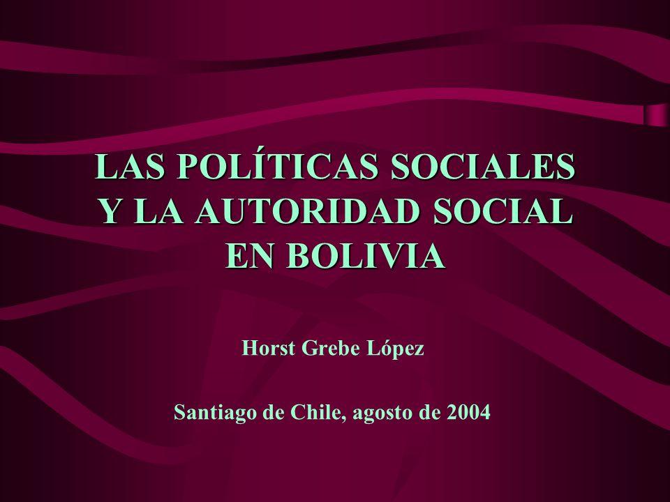 LAS POLÍTICAS SOCIALES Y LA AUTORIDAD SOCIAL EN BOLIVIA Horst Grebe López Santiago de Chile, agosto de 2004