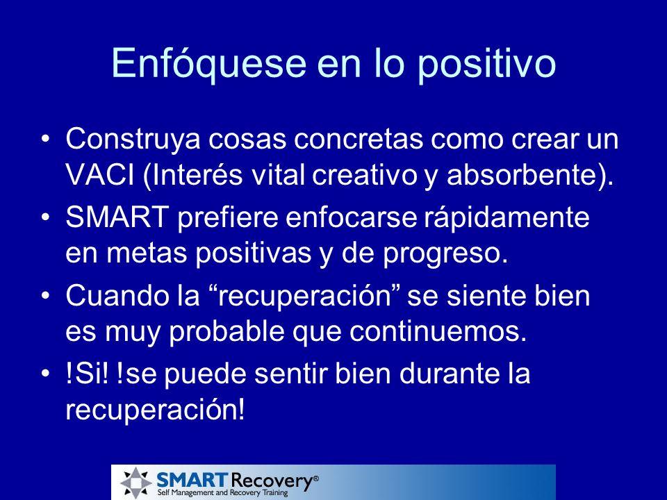 Enfóquese en lo positivo Construya cosas concretas como crear un VACI (Interés vital creativo y absorbente). SMART prefiere enfocarse rápidamente en m