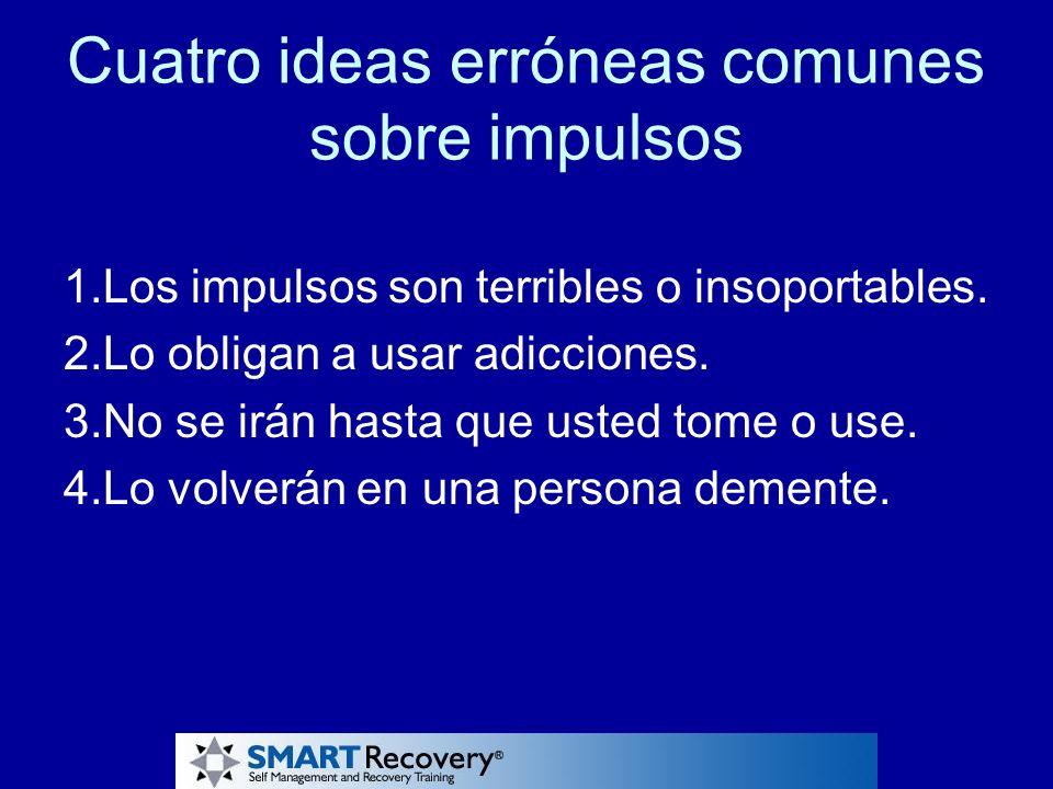 Cuatro ideas erróneas comunes sobre impulsos 1.Los impulsos son terribles o insoportables. 2.Lo obligan a usar adicciones. 3.No se irán hasta que uste