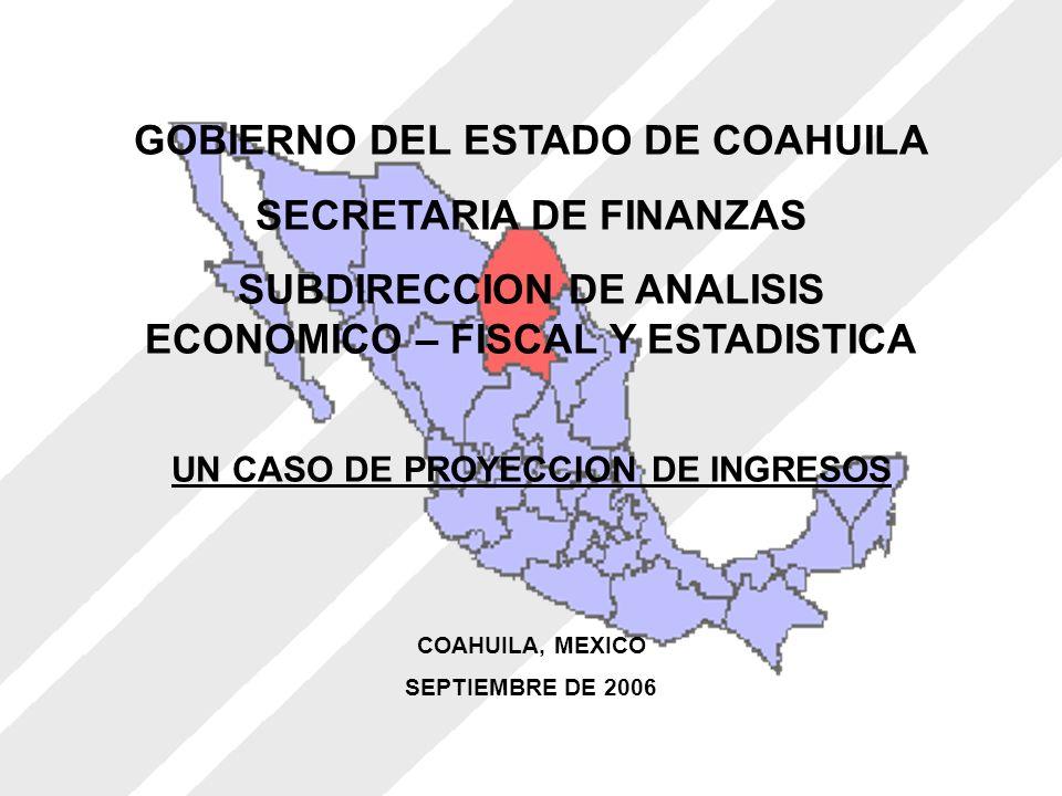 GOBIERNO DEL ESTADO DE COAHUILA SECRETARIA DE FINANZAS SUBDIRECCION DE ANALISIS ECONOMICO – FISCAL Y ESTADISTICA UN CASO DE PROYECCION DE INGRESOS COAHUILA, MEXICO SEPTIEMBRE DE 2006