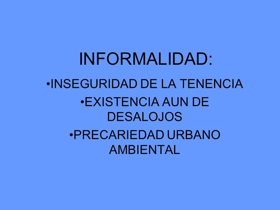 INFORMALIDAD: INSEGURIDAD DE LA TENENCIA EXISTENCIA AUN DE DESALOJOS PRECARIEDAD URBANO AMBIENTAL