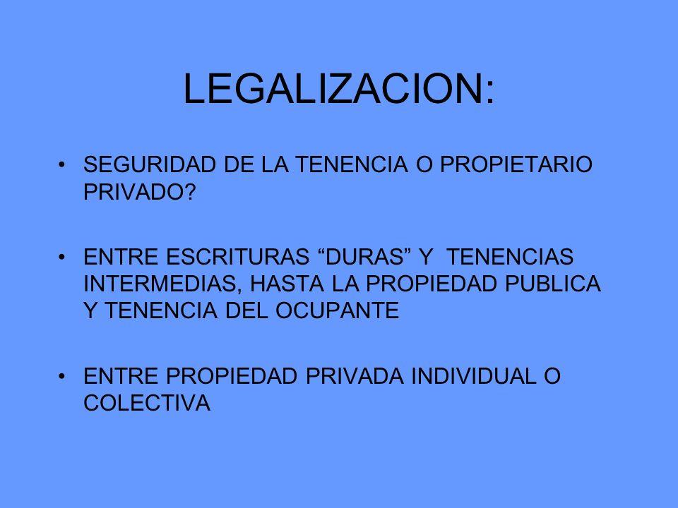 LEGALIZACION: SEGURIDAD DE LA TENENCIA O PROPIETARIO PRIVADO? ENTRE ESCRITURAS DURAS Y TENENCIAS INTERMEDIAS, HASTA LA PROPIEDAD PUBLICA Y TENENCIA DE