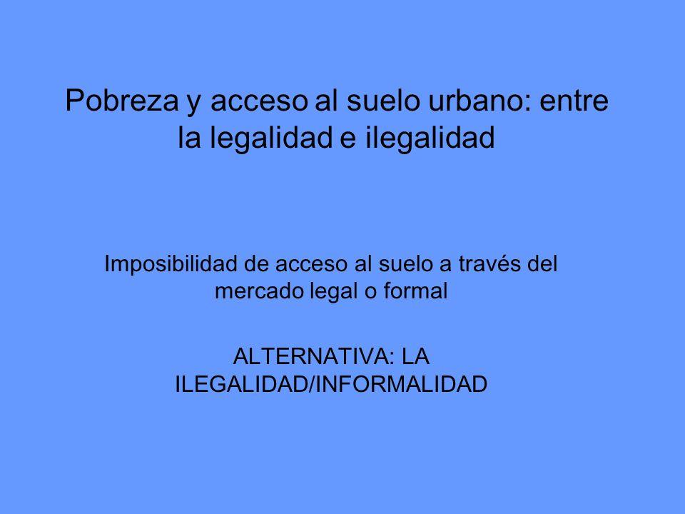 Pobreza y acceso al suelo urbano: entre la legalidad e ilegalidad Imposibilidad de acceso al suelo a través del mercado legal o formal ALTERNATIVA: LA