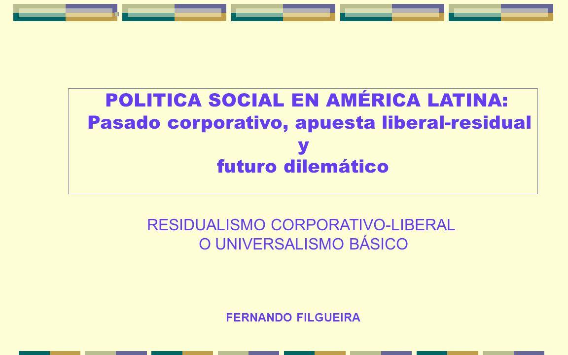 FERNANDO FILGUEIRA POLITICA SOCIAL EN AMÉRICA LATINA: Pasado corporativo, apuesta liberal-residual y futuro dilemático RESIDUALISMO CORPORATIVO-LIBERA
