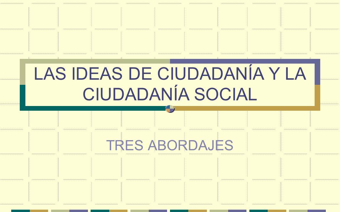 LAS IDEAS DE CIUDADANÍA Y LA CIUDADANÍA SOCIAL TRES ABORDAJES