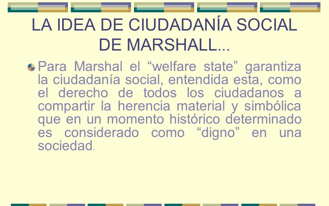 LA IDEA DE CIUDADANÍA SOCIAL DE MARSHALL... Para Marshal el welfare state garantiza la ciudadanía social, entendida esta, como el derecho de todos los
