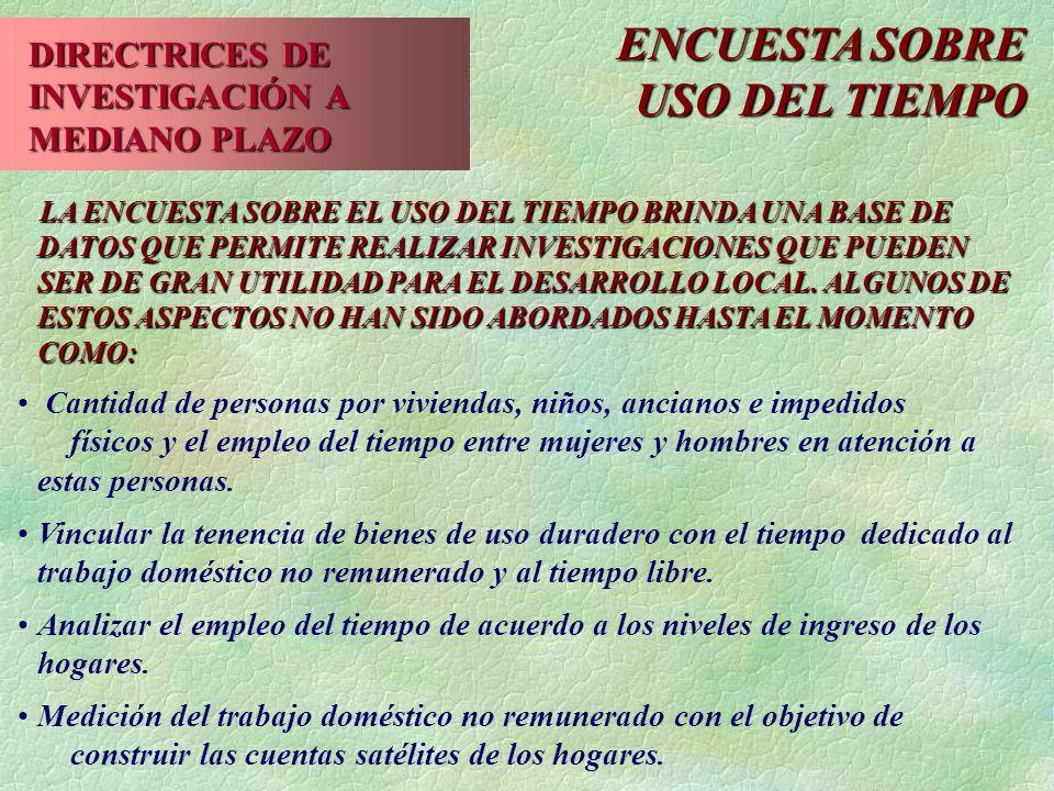 ENCUESTA SOBRE USO DEL TIEMPO DIRECTRICES DE INVESTIGACIÓN A MEDIANO PLAZO LA ENCUESTA SOBRE EL USO DEL TIEMPO BRINDA UNA BASE DE DATOS QUE PERMITE REALIZAR INVESTIGACIONES QUE PUEDEN SER DE GRAN UTILIDAD PARA EL DESARROLLO LOCAL.