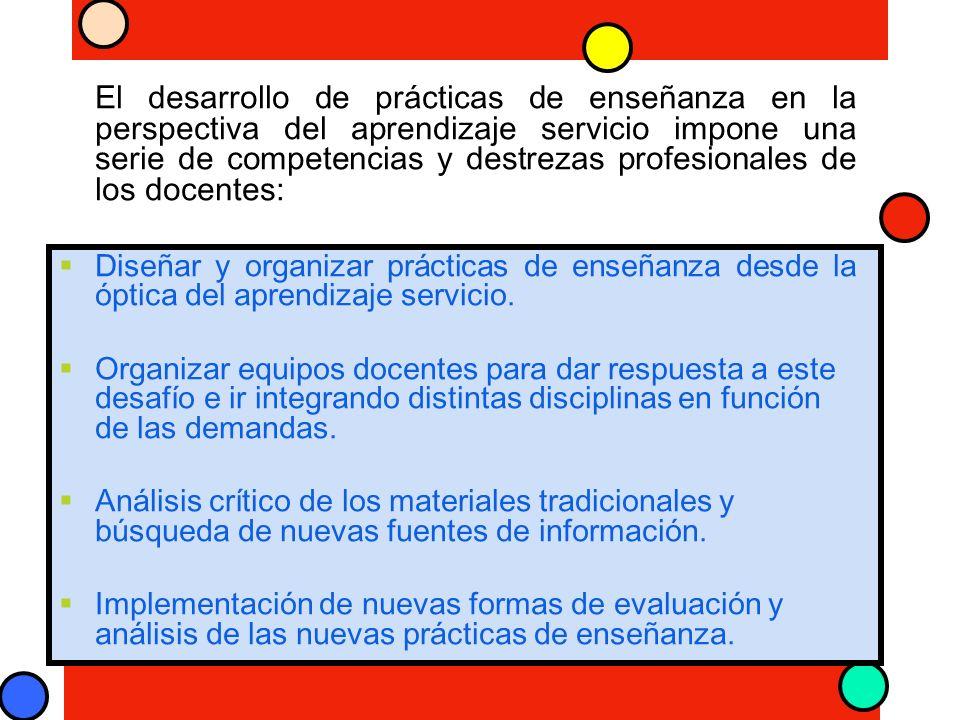 El desarrollo de prácticas de enseñanza en la perspectiva del aprendizaje servicio impone una serie de competencias y destrezas profesionales de los docentes: Diseñar y organizar prácticas de enseñanza desde la óptica del aprendizaje servicio.