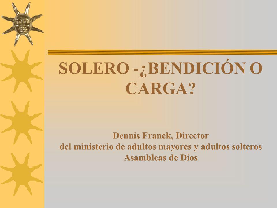 SOLERO -¿BENDICIÓN O CARGA? Dennis Franck, Director del ministerio de adultos mayores y adultos solteros Asambleas de Dios
