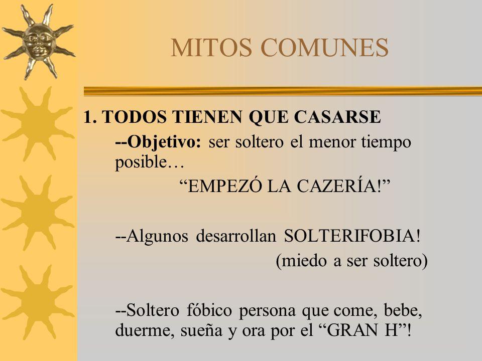 MITOS COMUNES 1. TODOS TIENEN QUE CASARSE --Objetivo: ser soltero el menor tiempo posible… EMPEZÓ LA CAZERÍA! --Algunos desarrollan SOLTERIFOBIA! (mie