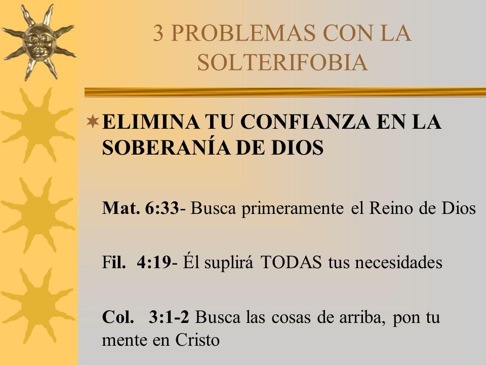 3 PROBLEMAS CON LA SOLTERIFOBIA ELIMINA TU CONFIANZA EN LA SOBERANÍA DE DIOS Mat. 6:33- Busca primeramente el Reino de Dios Fil. 4:19- Él suplirá TODA