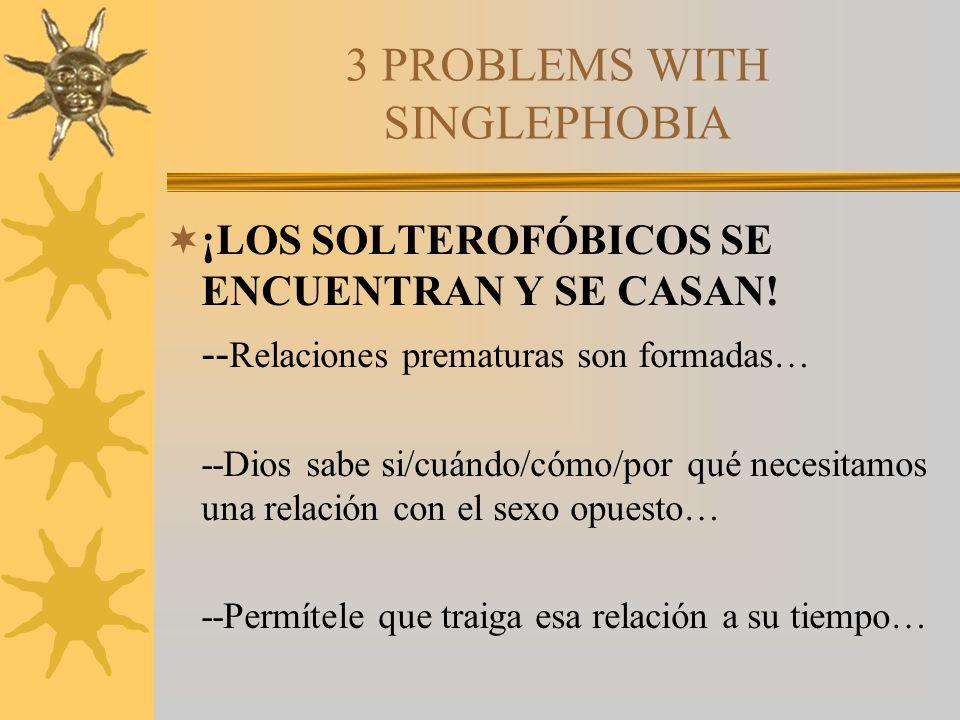 3 PROBLEMS WITH SINGLEPHOBIA ¡LOS SOLTEROFÓBICOS SE ENCUENTRAN Y SE CASAN! -- Relaciones prematuras son formadas… --Dios sabe si/cuándo/cómo/por qué n