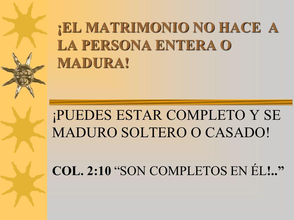¡EL MATRIMONIO NO HACE A LA PERSONA ENTERA O MADURA! ¡PUEDES ESTAR COMPLETO Y SE MADURO SOLTERO O CASADO! COL. 2:10 SON COMPLETOS EN ÉL!..