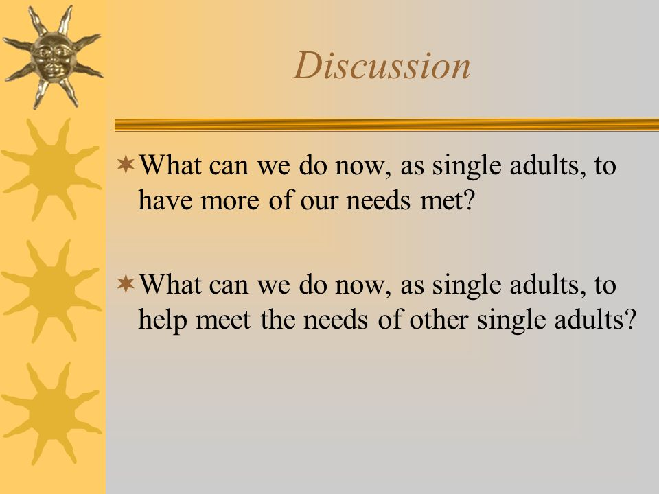 Discussion What can we do now, as single adults, to have more of our needs met? What can we do now, as single adults, to help meet the needs of other