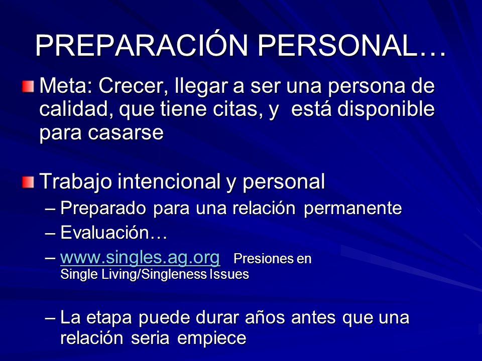 PREPARACIÓN PERSONAL… Meta: Crecer, llegar a ser una persona de calidad, que tiene citas, y está disponible para casarse Trabajo intencional y persona