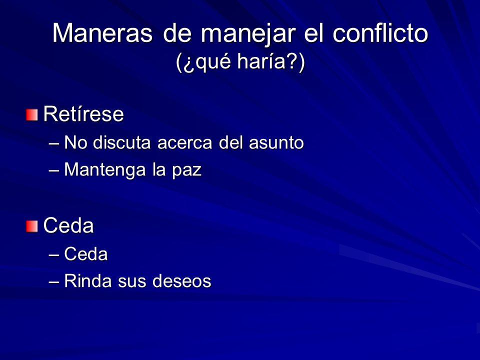 Maneras de manejar el conflicto (¿qué haría?) Retírese –No discuta acerca del asunto –Mantenga la paz Ceda –Ceda –Rinda sus deseos
