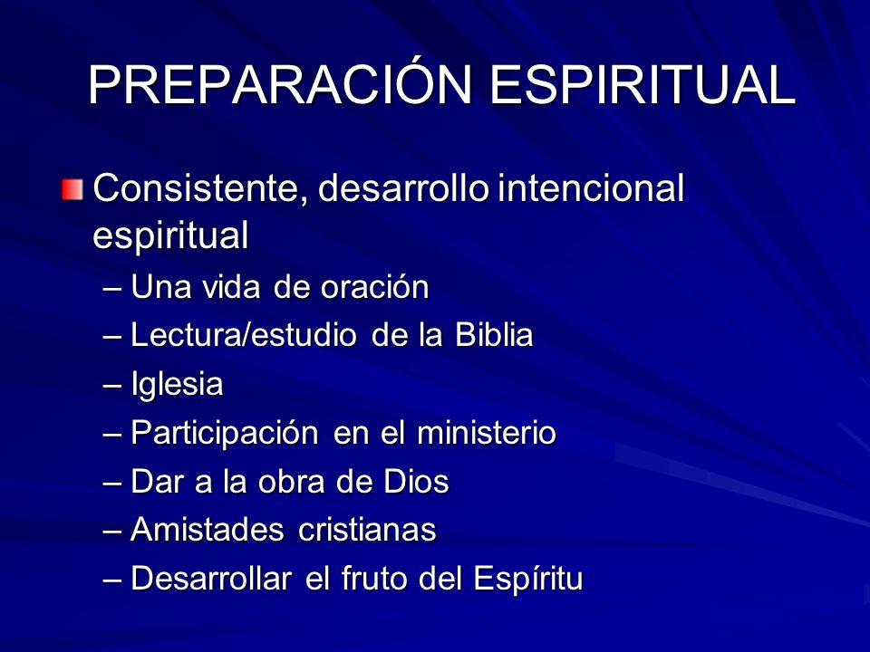 PREPARACIÓN ESPIRITUAL Consistente, desarrollo intencional espiritual –Una vida de oración –Lectura/estudio de la Biblia –Iglesia –Participación en el
