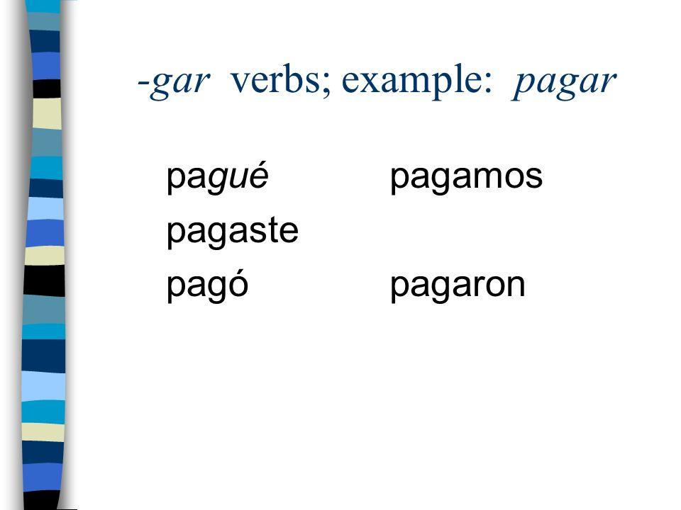 -gar verbs; example: pagar pagué pagaste pagó pagamos pagaron