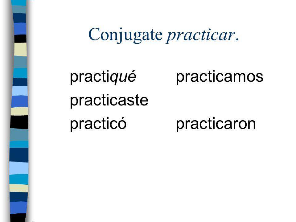 Conjugate practicar. practiqué practicaste practicó practicamos practicaron