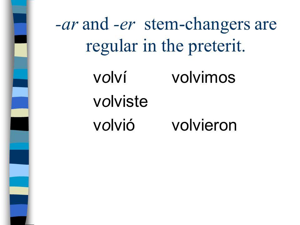 -ar and -er stem-changers are regular in the preterit. volví volviste volvió volvimos volvieron