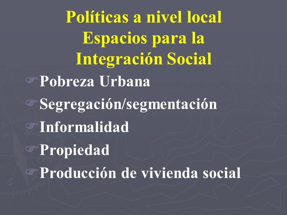 Políticas a nivel local Espacios para la Integración Social FPobreza Urbana FSegregación/segmentación FInformalidad FPropiedad FProducción de vivienda