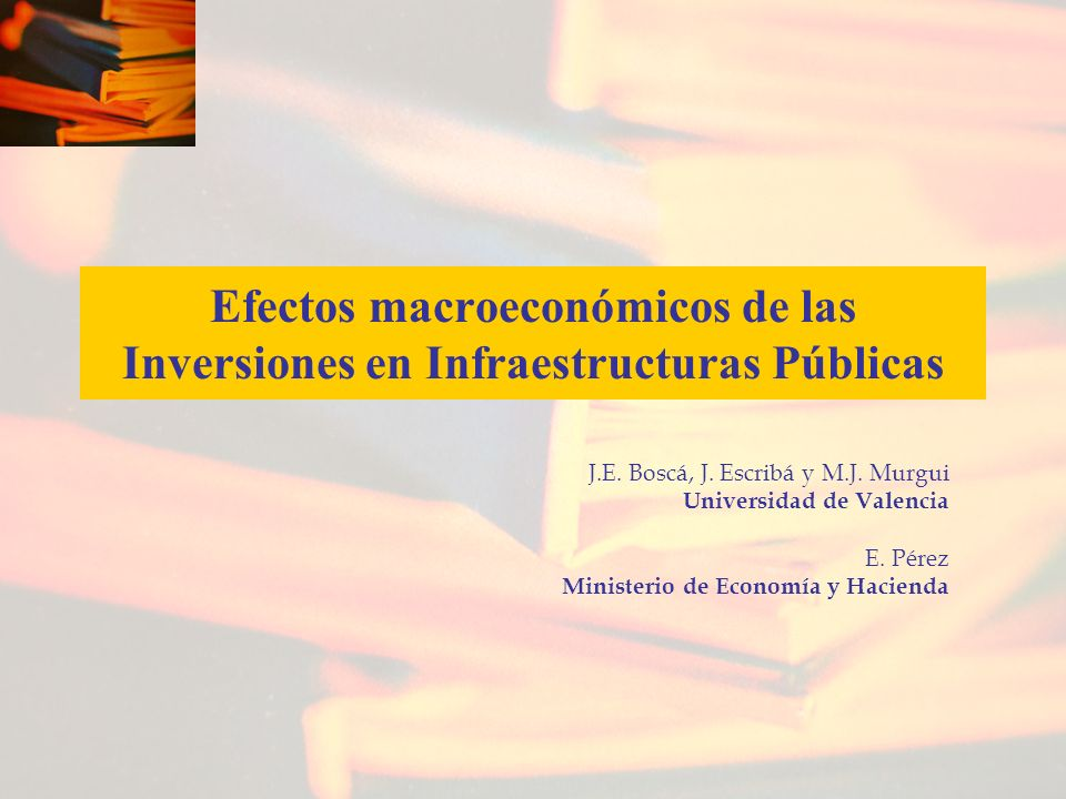 Efectos macroeconómicos de las Inversiones en Infraestructuras Públicas J.E. Boscá, J. Escribá y M.J. Murgui Universidad de Valencia E. Pérez Minister