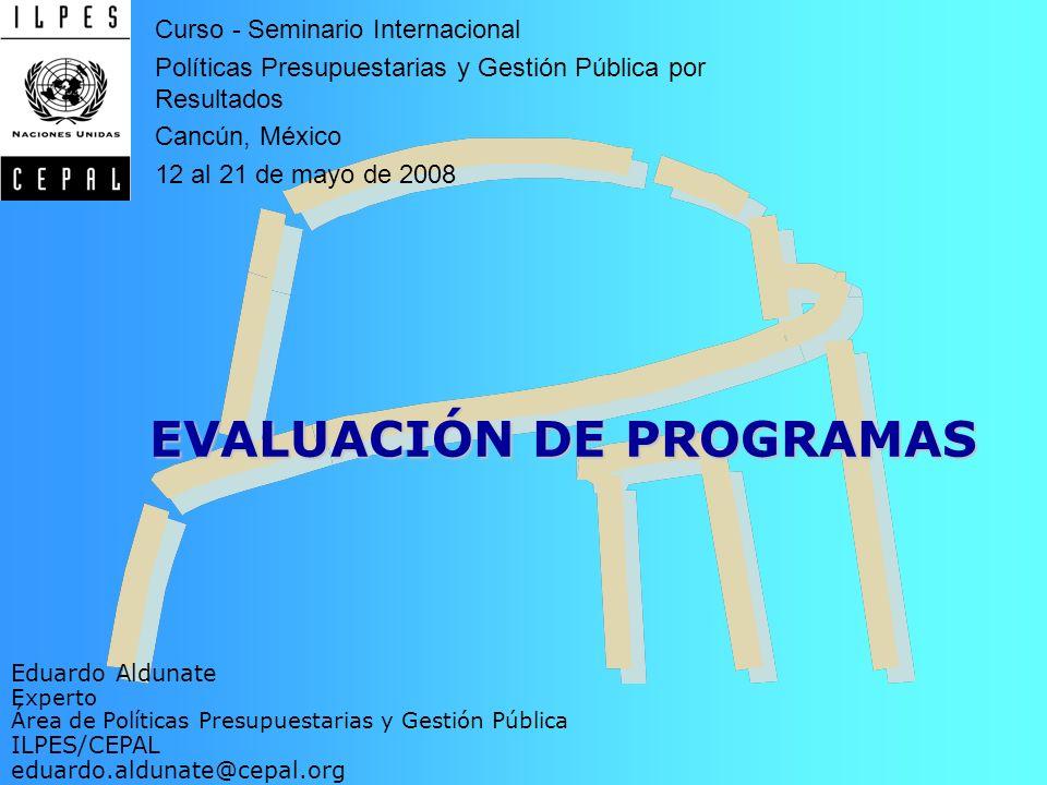 EVALUACIÓN DE PROGRAMAS Eduardo Aldunate Experto Área de Políticas Presupuestarias y Gestión Pública ILPES/CEPAL eduardo.aldunate@cepal.org Curso - Se