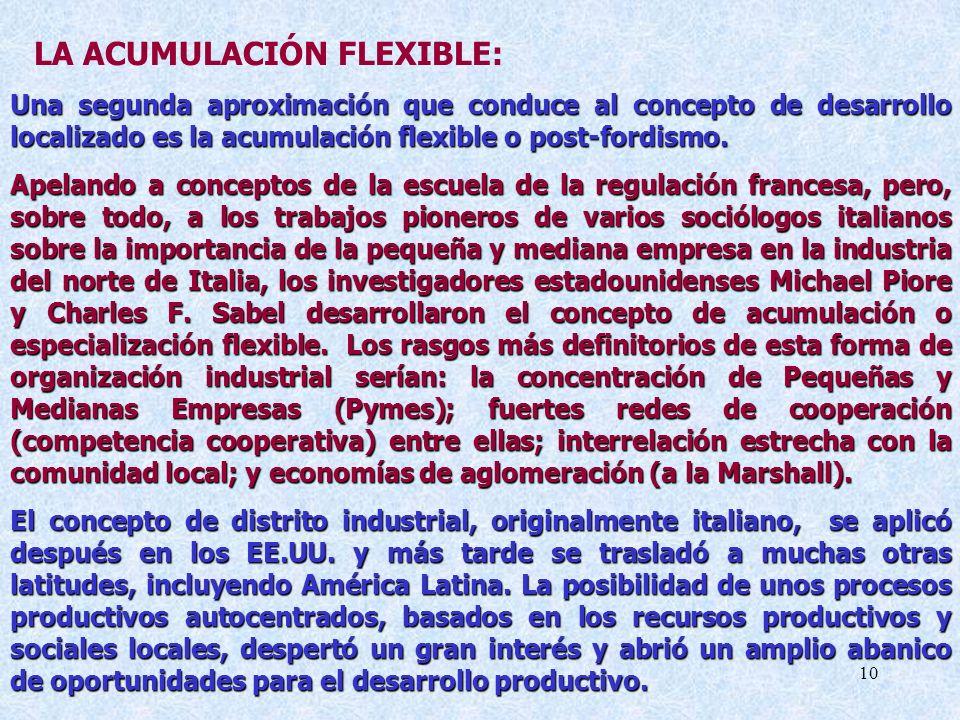 10 LA ACUMULACIÓN FLEXIBLE: Una segunda aproximación que conduce al concepto de desarrollo localizado es la acumulación flexible o post-fordismo.