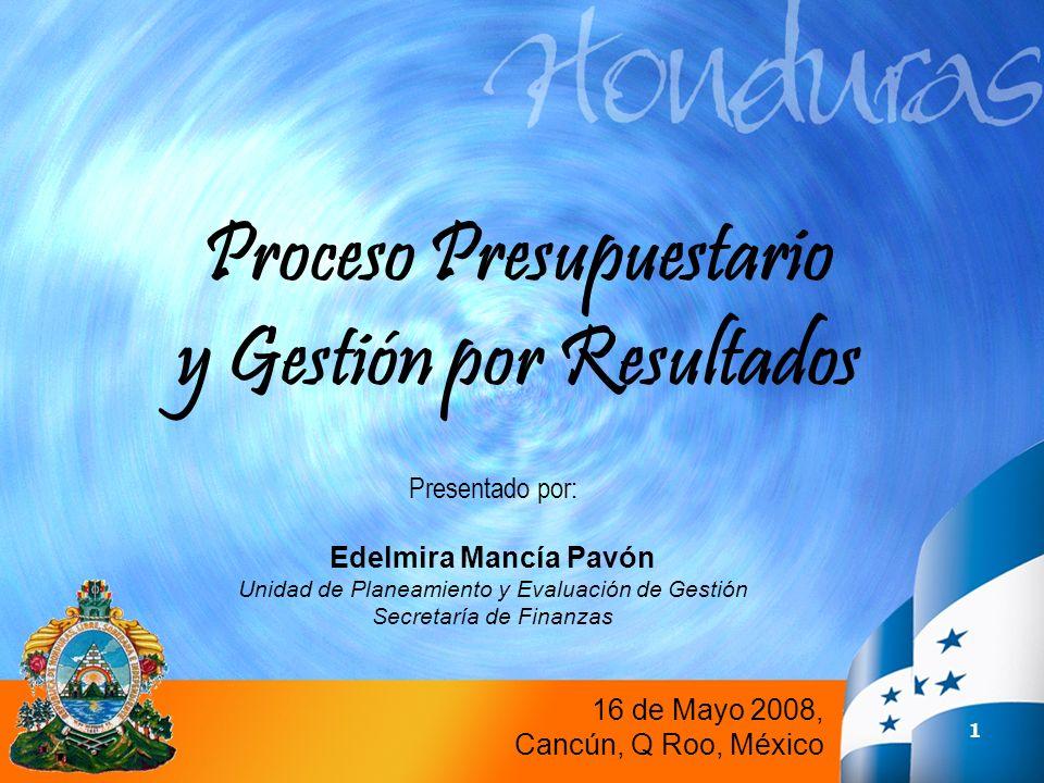 32 Proceso Presupuestario y Gestión por Resultados 16 de Mayo 2008, Cancún, Q Roo, México Presentado por: Edelmira Mancía Pavón Unidad de Planeamiento y Evaluación de Gestión Secretaría de Finanzas
