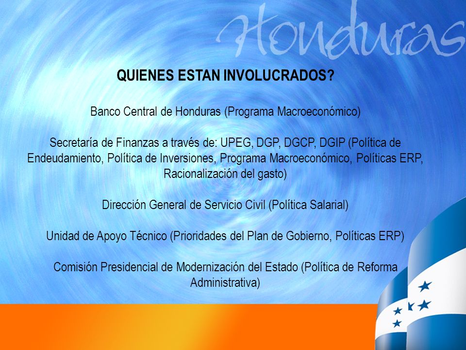 QUIENES ESTAN INVOLUCRADOS? Banco Central de Honduras (Programa Macroeconómico) Secretaría de Finanzas a través de: UPEG, DGP, DGCP, DGIP (Política de