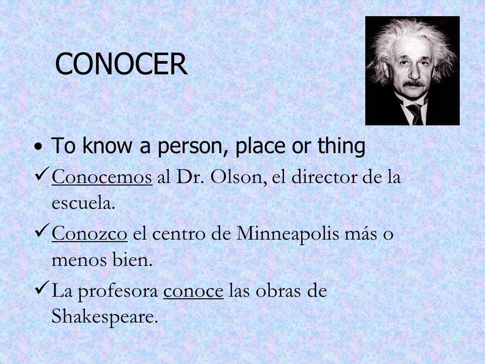 CONOCER To know a person, place or thing Conocemos al Dr. Olson, el director de la escuela. Conozco el centro de Minneapolis más o menos bien. La prof