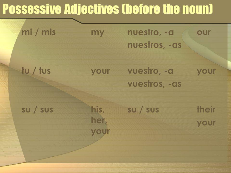 Possessive Adjectives (before the noun) mi / mismy tu / tusyour su / sushis, her, your nuestro, -aour nuestros, -as vuestro, -ayour vuestros, -as su /
