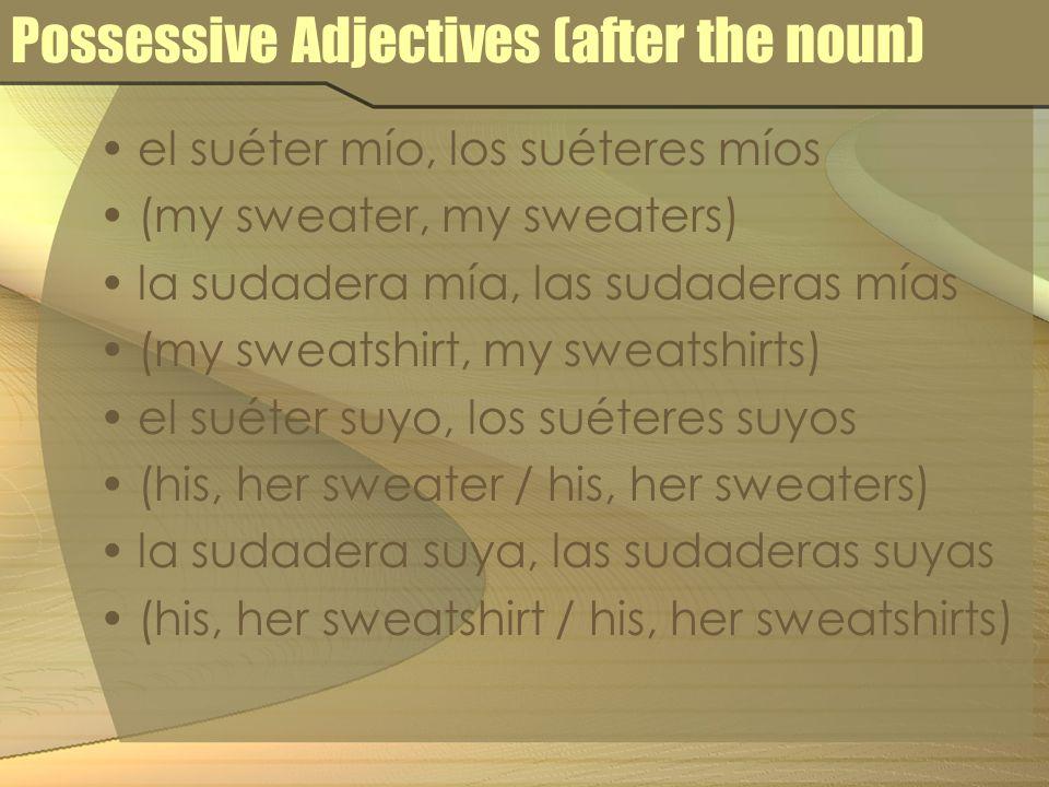 Possessive Adjectives (after the noun) el suéter mío, los suéteres míos (my sweater, my sweaters) la sudadera mía, las sudaderas mías (my sweatshirt,