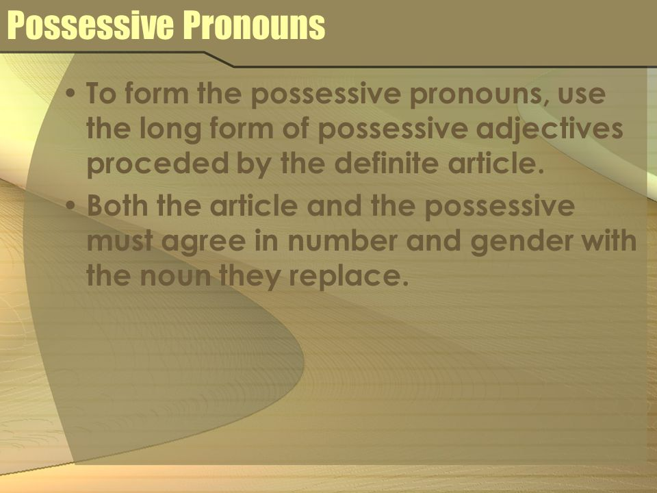 Possessive Pronouns To form the possessive pronouns, use the long form of possessive adjectives proceded by the definite article. Both the article and