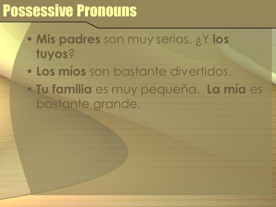 Possessive Pronouns Mis padres son muy serios. ¿Y los tuyos ? Los míos son bastante divertidos. Tu familia es muy pequeña. La mía es bastante grande.