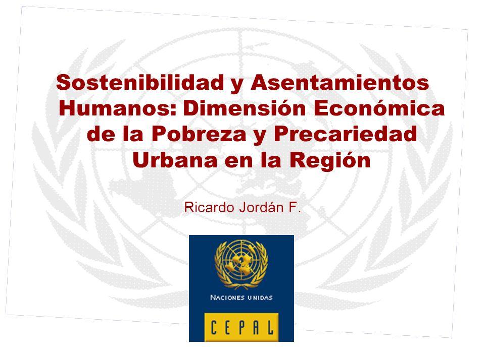 Sostenibilidad y Asentamientos Humanos: Dimensión Económica de la Pobreza y Precariedad Urbana en la Región Ricardo Jordán F.