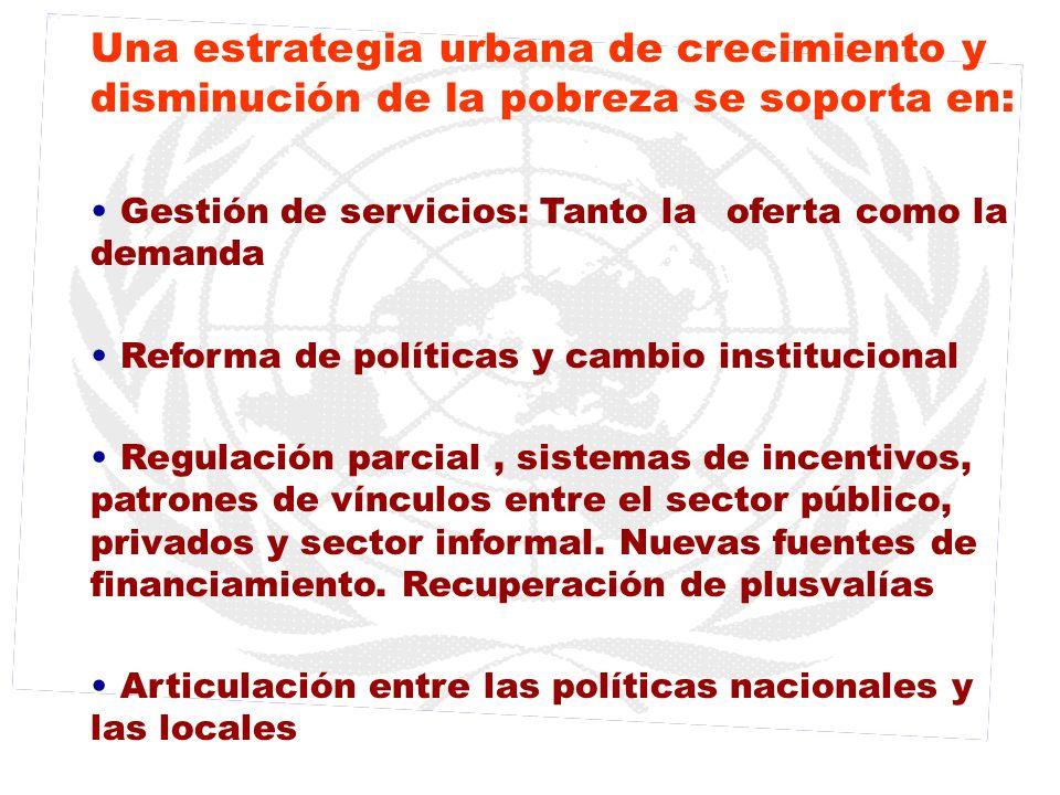 Una estrategia urbana de crecimiento y disminución de la pobreza se soporta en: Gestión de servicios: Tanto la oferta como la demanda Reforma de polít