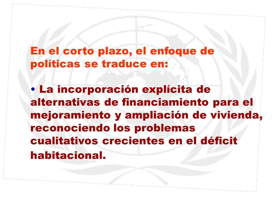 En el corto plazo, el enfoque de políticas se traduce en: La incorporación explícita de alternativas de financiamiento para el mejoramiento y ampliaci